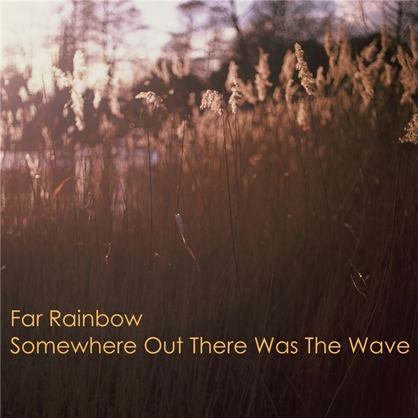 Far Rainbow - Somewhere Out There Was The Wave
