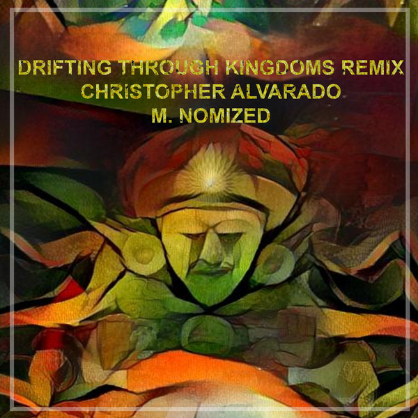 Christopher Alvarado & M.NOMIZED ‎– Drifting Through Kingdoms Remixed