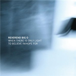 Reverend big O - When There Is Only Light To Believe In/Hope For